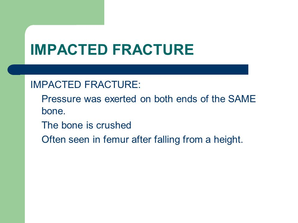 IMPACTED FRACTURE IMPACTED FRACTURE: Pressure was exerted on both ends of the SAME bone. The bone is crushed Often seen in femur after falling from a