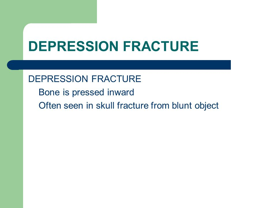 DEPRESSION FRACTURE Bone is pressed inward Often seen in skull fracture from blunt object