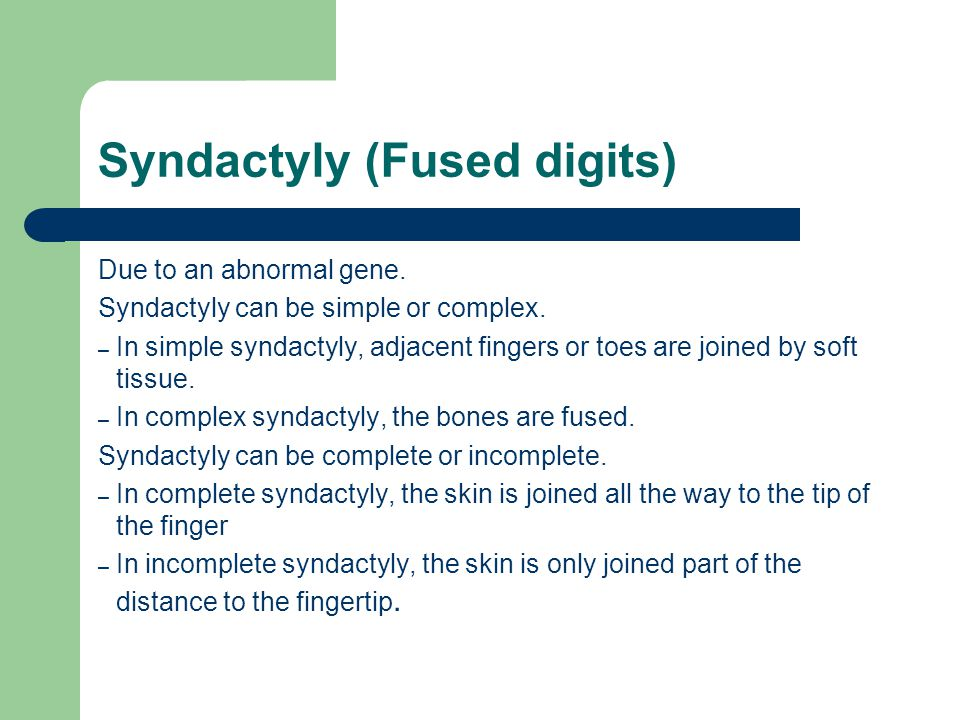 Syndactyly (Fused digits) Due to an abnormal gene. Syndactyly can be simple or complex. – In simple syndactyly, adjacent fingers or toes are joined by
