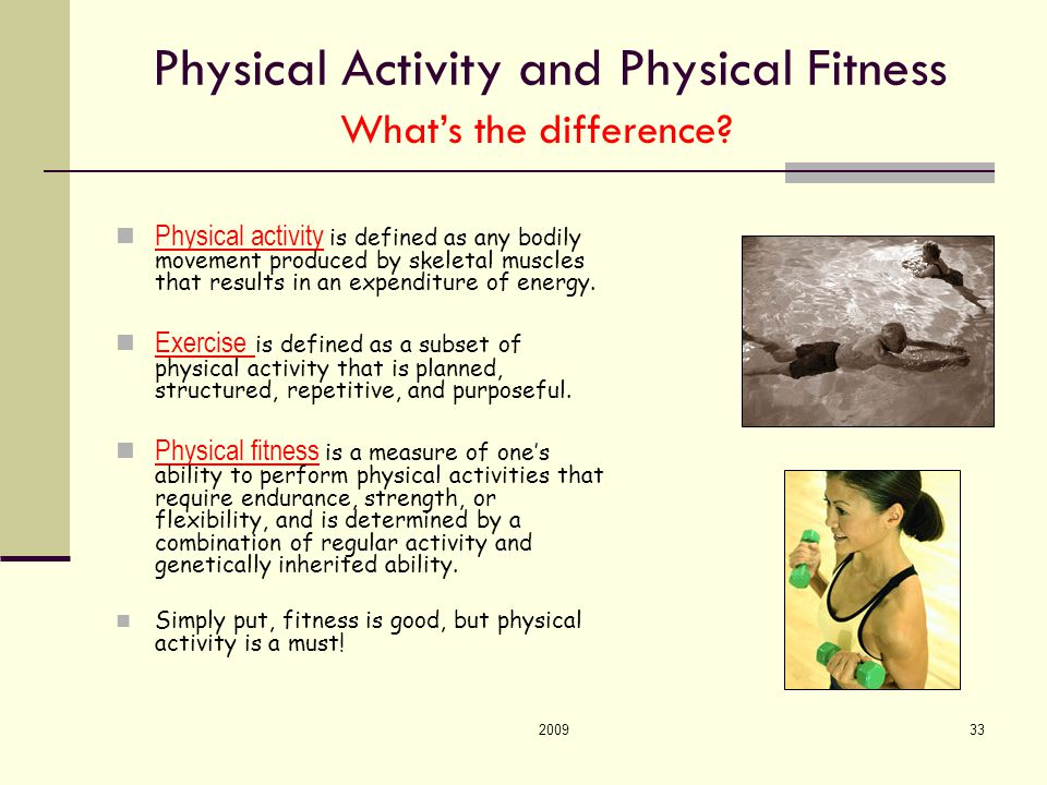 200933 Physical Activity and Physical Fitness Physical activity is defined as any bodily movement produced by skeletal muscles that results in an expenditure of energy.