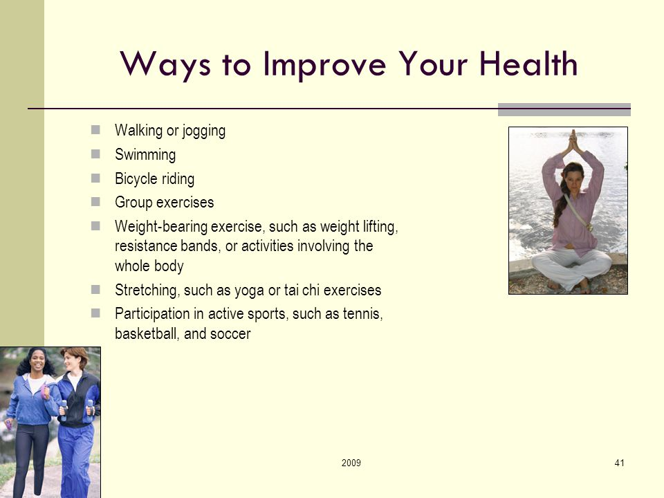 200941 Ways to Improve Your Health Walking or jogging Swimming Bicycle riding Group exercises Weight-bearing exercise, such as weight lifting, resistance bands, or activities involving the whole body Stretching, such as yoga or tai chi exercises Participation in active sports, such as tennis, basketball, and soccer