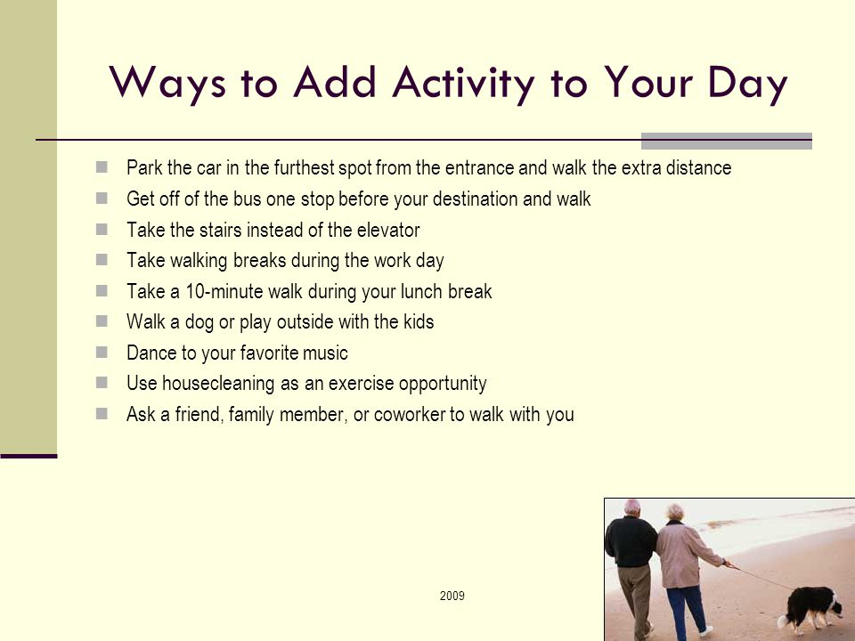 200942 Ways to Add Activity to Your Day Park the car in the furthest spot from the entrance and walk the extra distance Get off of the bus one stop before your destination and walk Take the stairs instead of the elevator Take walking breaks during the work day Take a 10-minute walk during your lunch break Walk a dog or play outside with the kids Dance to your favorite music Use housecleaning as an exercise opportunity Ask a friend, family member, or coworker to walk with you