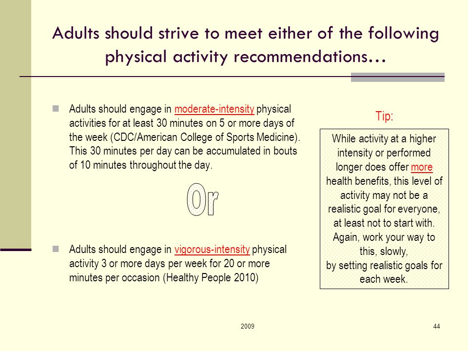 200944 Adults should strive to meet either of the following physical activity recommendations… Adults should engage in moderate-intensity physical activities for at least 30 minutes on 5 or more days of the week (CDC/American College of Sports Medicine).