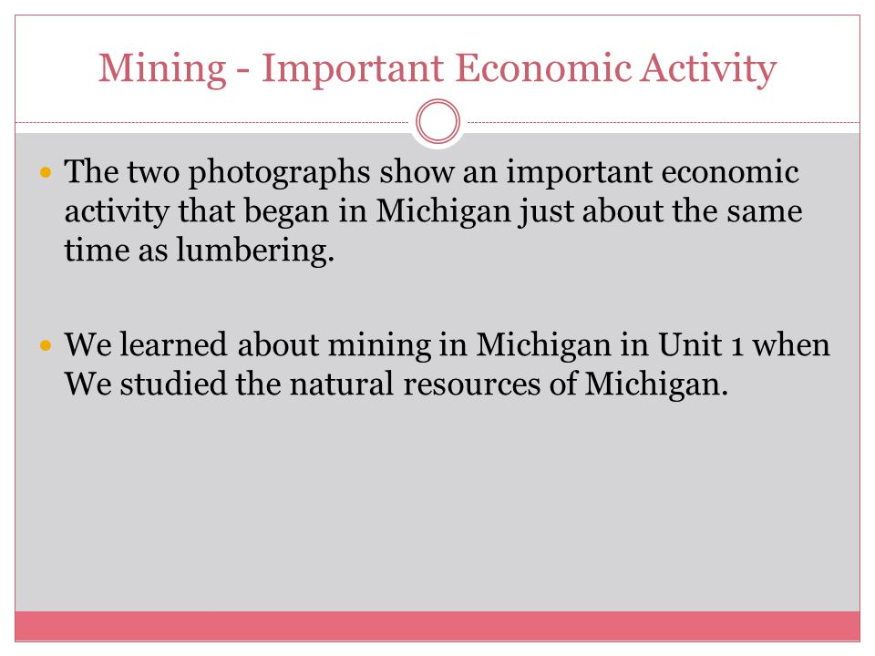 Mining - Important Economic Activity The two photographs show an important economic activity that began in Michigan just about the same time as lumbering.