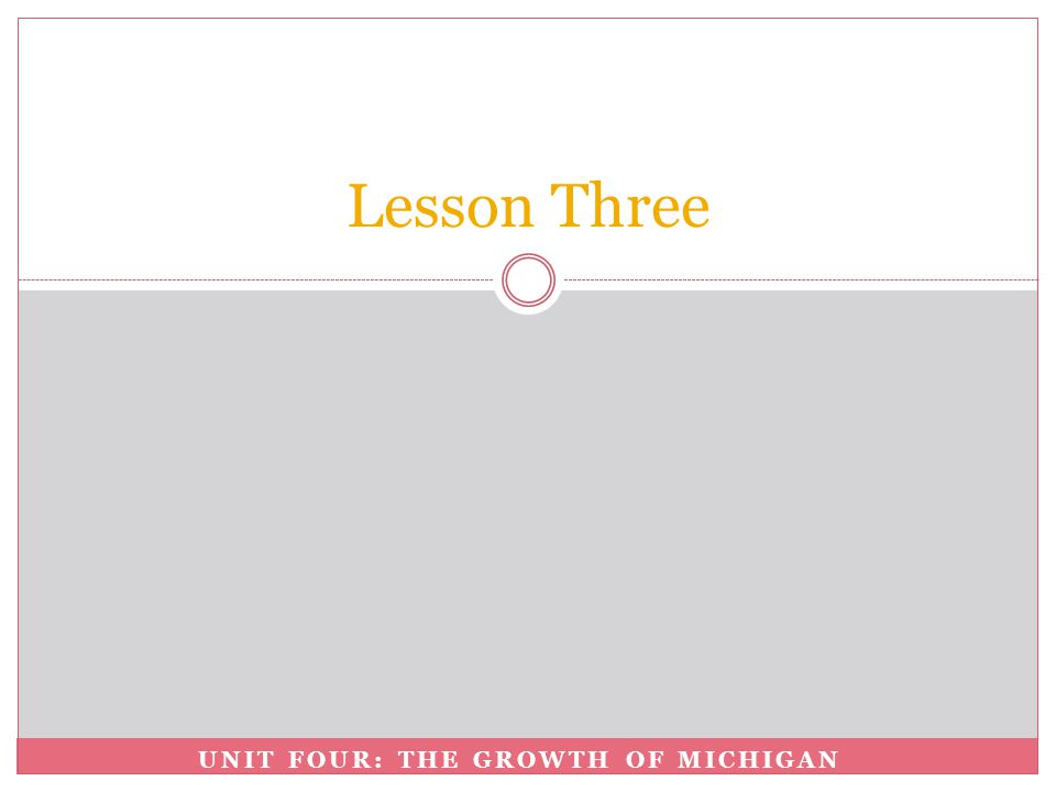 UNIT FOUR: THE GROWTH OF MICHIGAN Lesson Three