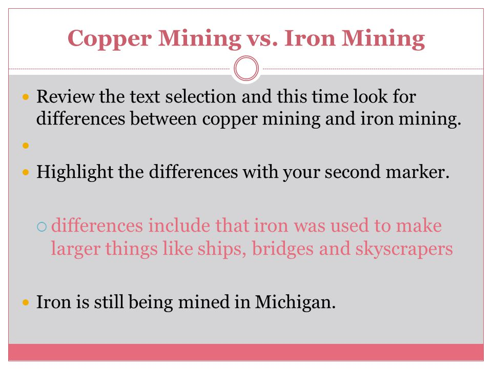 Copper Mining vs. Iron Mining Review the text selection and this time look for differences between copper mining and iron mining. Highlight the differ