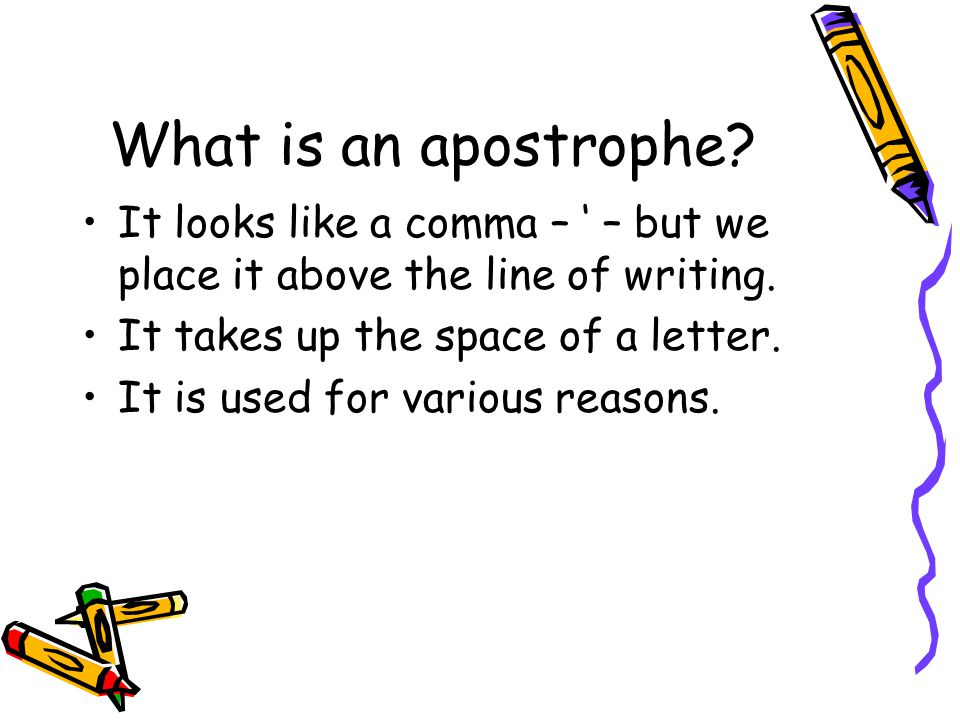 What is an apostrophe? It looks like a comma – ' – but we place it above the line of writing. It takes up the space of a letter. It is used for variou