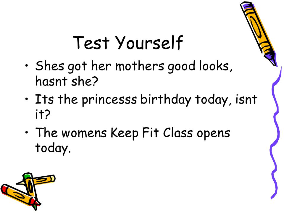 Test Yourself Shes got her mothers good looks, hasnt she? Its the princesss birthday today, isnt it? The womens Keep Fit Class opens today.