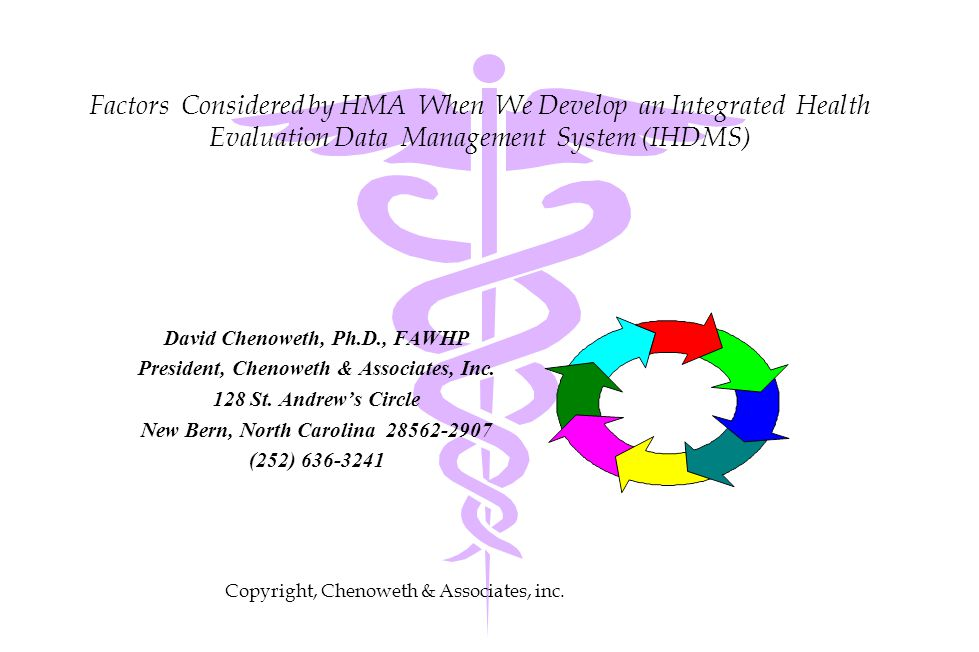 Factors Considered by HMA When We Develop an Integrated Health Evaluation Data Management System (IHDMS) David Chenoweth, Ph.D., FAWHP President, Chenoweth & Associates, Inc.