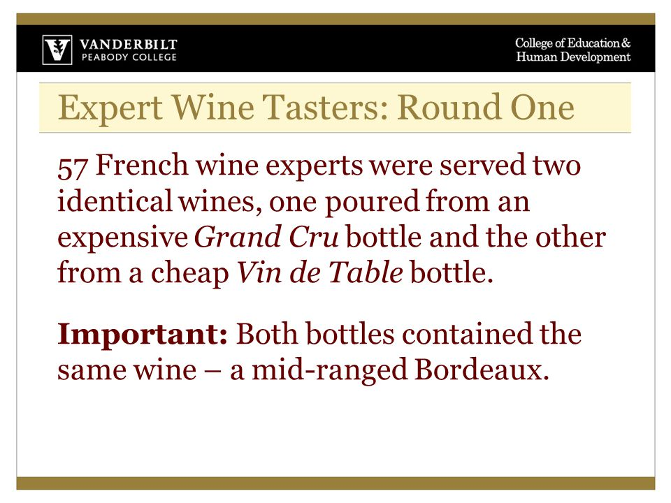 Expert Wine Tasters: Round One 57 French wine experts were served two identical wines, one poured from an expensive Grand Cru bottle and the other from a cheap Vin de Table bottle.