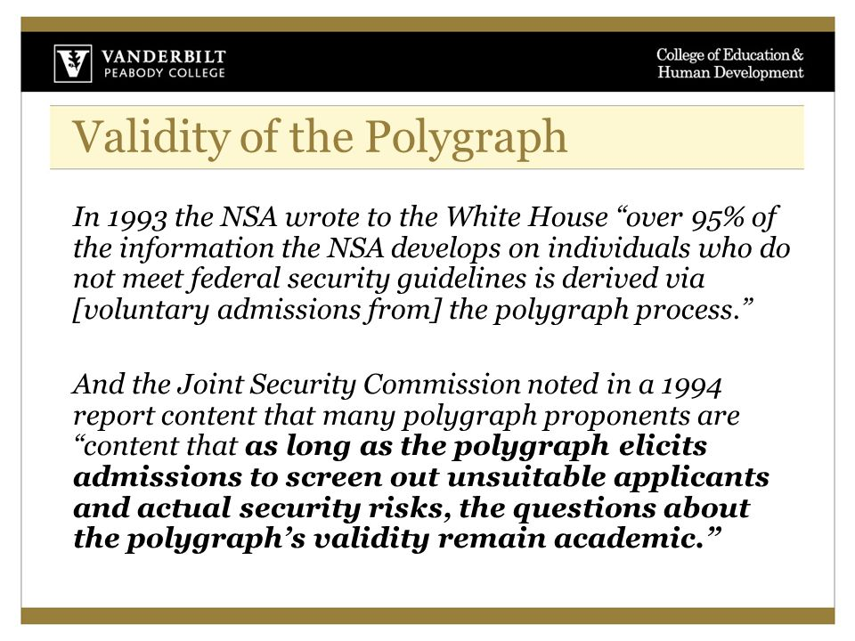 Validity of the Polygraph In 1993 the NSA wrote to the White House over 95% of the information the NSA develops on individuals who do not meet federal security guidelines is derived via [voluntary admissions from] the polygraph process. And the Joint Security Commission noted in a 1994 report content that many polygraph proponents are content that as long as the polygraph elicits admissions to screen out unsuitable applicants and actual security risks, the questions about the polygraph's validity remain academic.