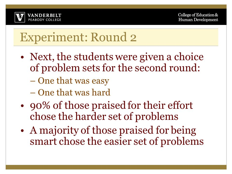 Experiment: Round 2 Next, the students were given a choice of problem sets for the second round: – One that was easy – One that was hard 90% of those praised for their effort chose the harder set of problems A majority of those praised for being smart chose the easier set of problems