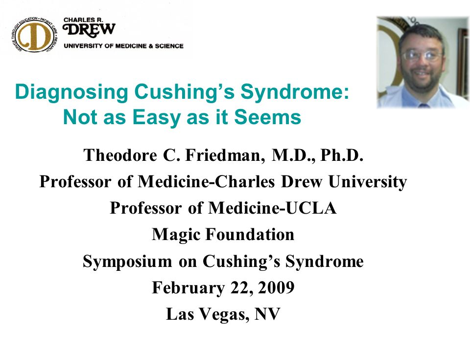 Diagnosing Cushing's Syndrome: Not as Easy as it Seems Theodore C. Friedman, M.D., Ph.D. Professor of Medicine-Charles Drew University Professor of Me