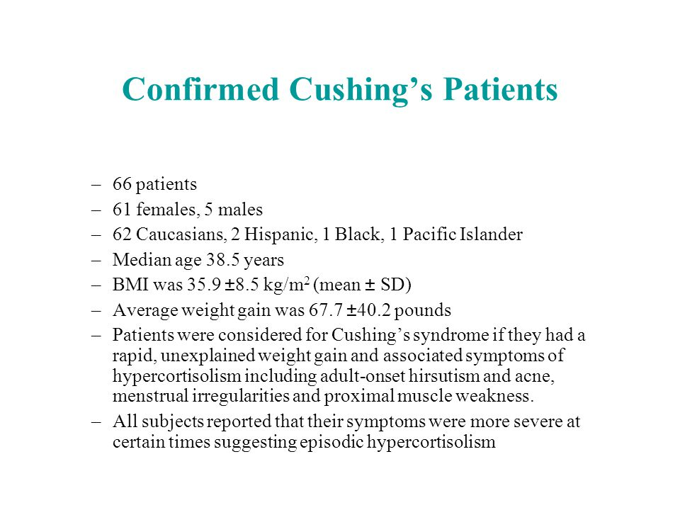 Confirmed Cushing's Patients –66 patients –61 females, 5 males –62 Caucasians, 2 Hispanic, 1 Black, 1 Pacific Islander –Median age 38.5 years –BMI was