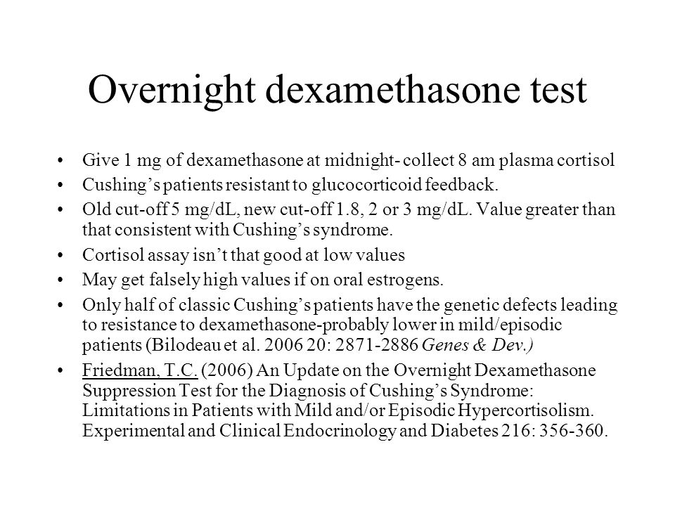 Overnight dexamethasone test Give 1 mg of dexamethasone at midnight- collect 8 am plasma cortisol Cushing's patients resistant to glucocorticoid feedb