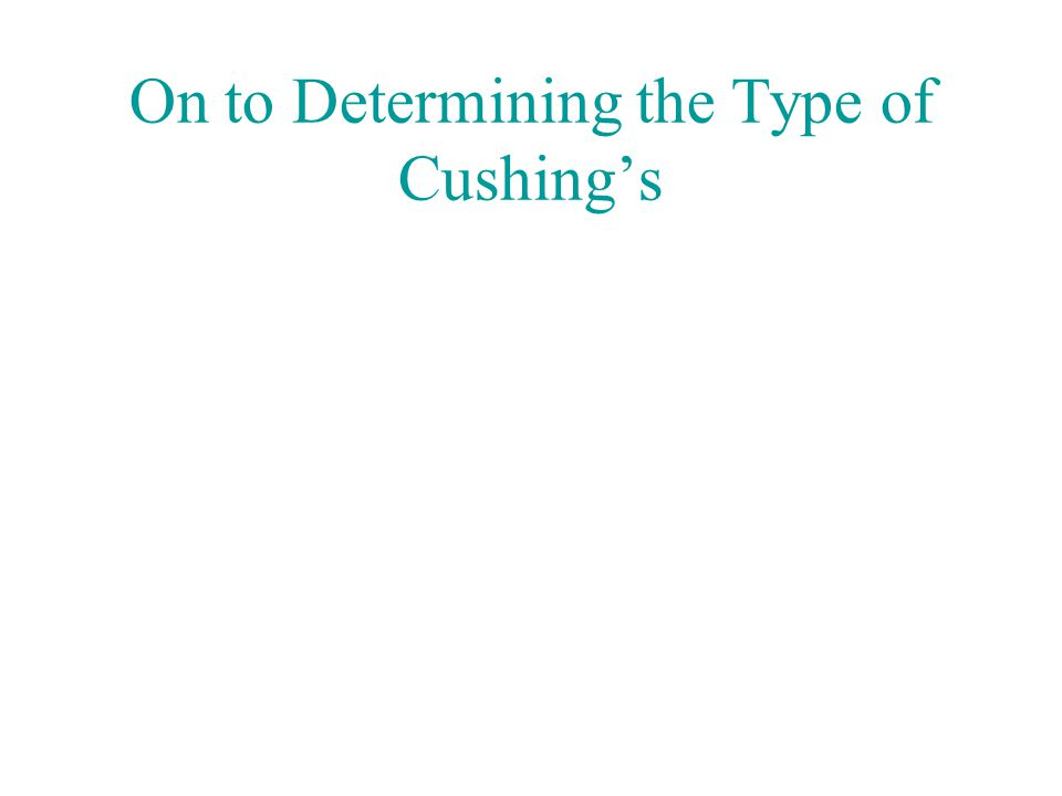 On to Determining the Type of Cushing's
