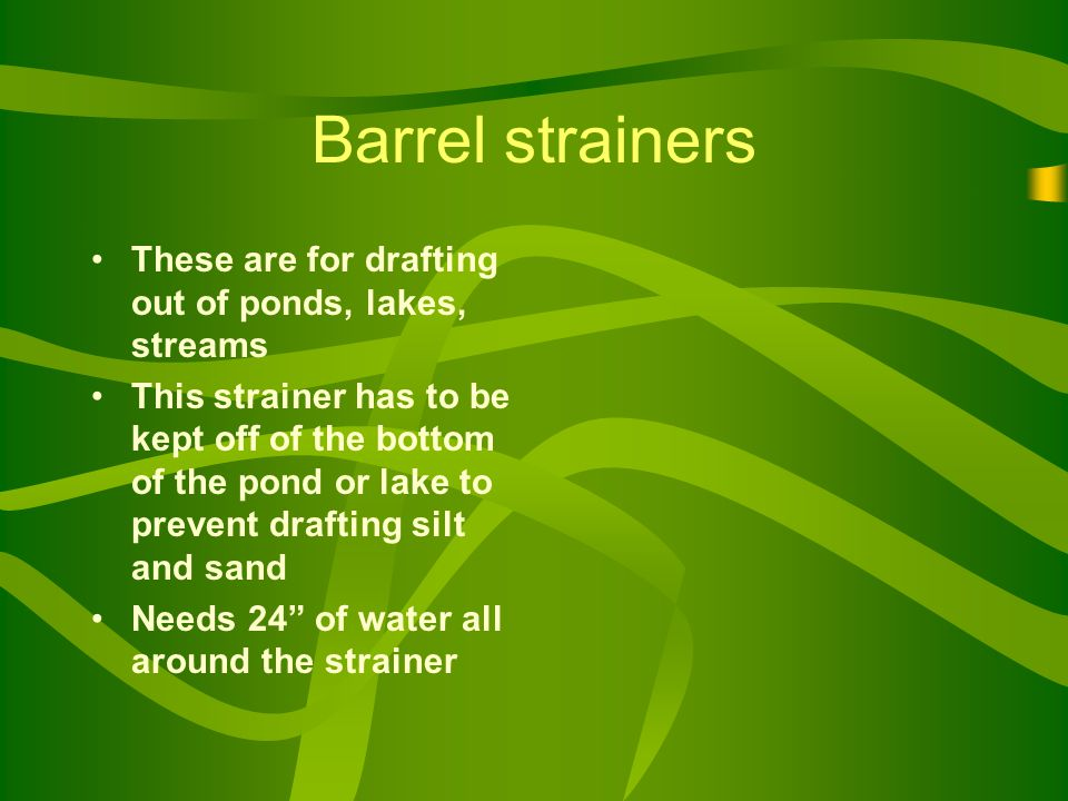 Barrel strainers These are for drafting out of ponds, lakes, streams This strainer has to be kept off of the bottom of the pond or lake to prevent drafting silt and sand Needs 24 of water all around the strainer