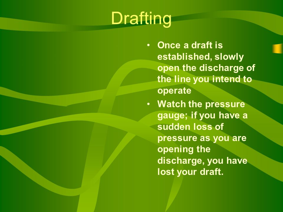 Drafting Once a draft is established, slowly open the discharge of the line you intend to operate Watch the pressure gauge; if you have a sudden loss of pressure as you are opening the discharge, you have lost your draft.
