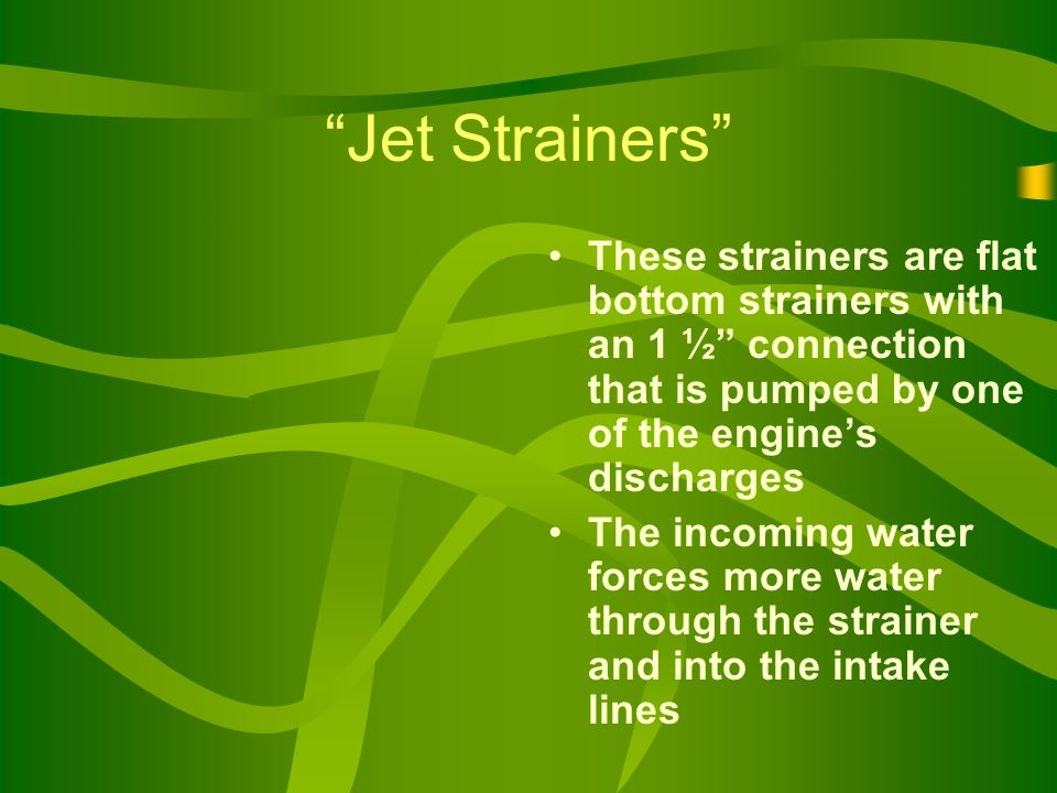 Jet Strainers These strainers are flat bottom strainers with an 1 ½ connection that is pumped by one of the engine's discharges The incoming water forces more water through the strainer and into the intake lines