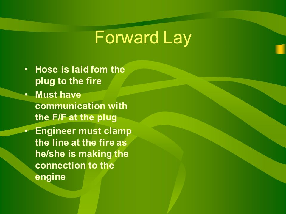 Forward Lay Hose is laid fom the plug to the fire Must have communication with the F/F at the plug Engineer must clamp the line at the fire as he/she is making the connection to the engine