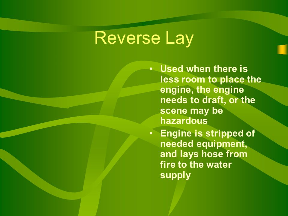 Reverse Lay Used when there is less room to place the engine, the engine needs to draft, or the scene may be hazardous Engine is stripped of needed equipment, and lays hose from fire to the water supply