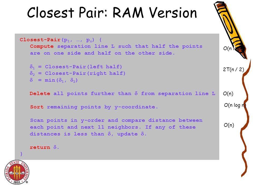 Closest Pair: RAM Version Closest-Pair(p 1, …, p n ) { Compute separation line L such that half the points are on one side and half on the other side.