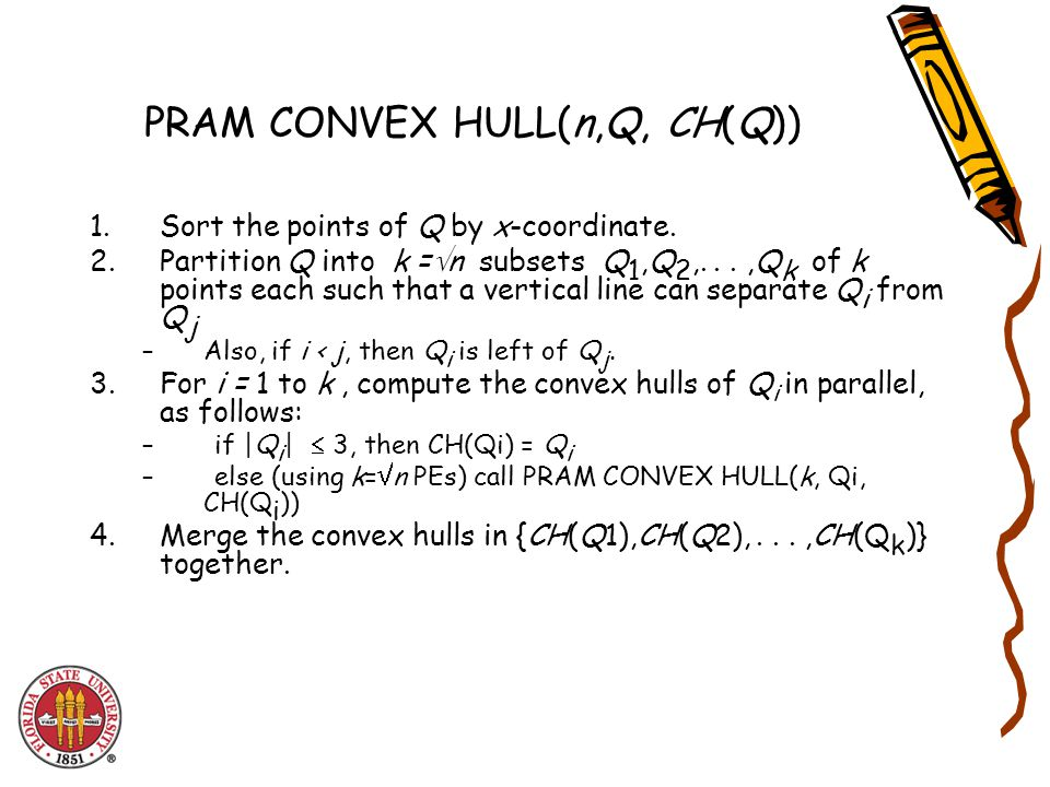 PRAM CONVEX HULL(n,Q, CH(Q)) 1.Sort the points of Q by x-coordinate.