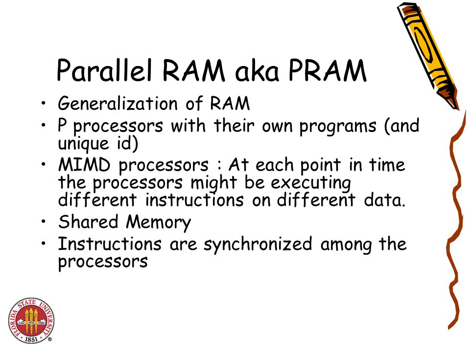 Parallel RAM aka PRAM Generalization of RAM P processors with their own programs (and unique id) MIMD processors : At each point in time the processors might be executing different instructions on different data.