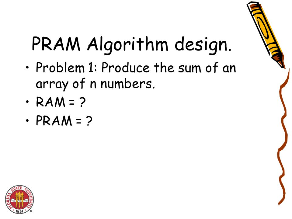 PRAM Algorithm design. Problem 1: Produce the sum of an array of n numbers. RAM = PRAM =