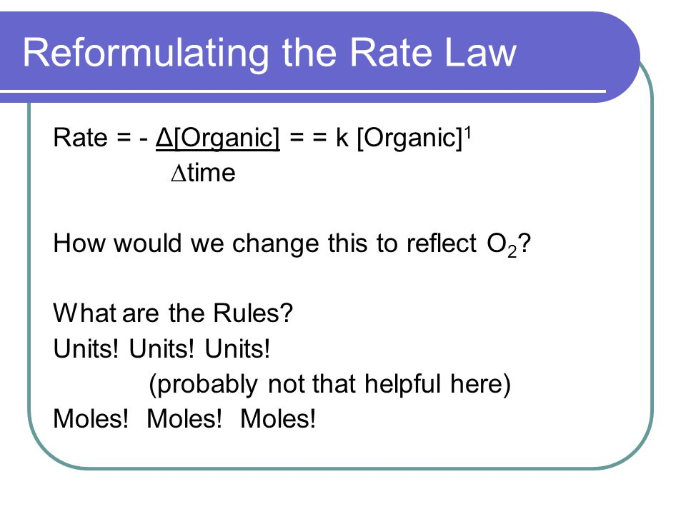 Reformulating the Rate Law Rate = - Δ[Organic] = = k [Organic] 1 ∆time How would we change this to reflect O 2 ? What are the Rules? Units! Units! Uni