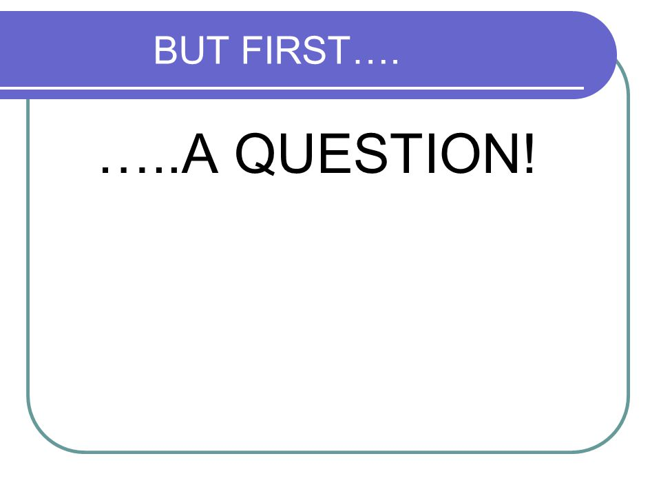 BUT FIRST…. …..A QUESTION!