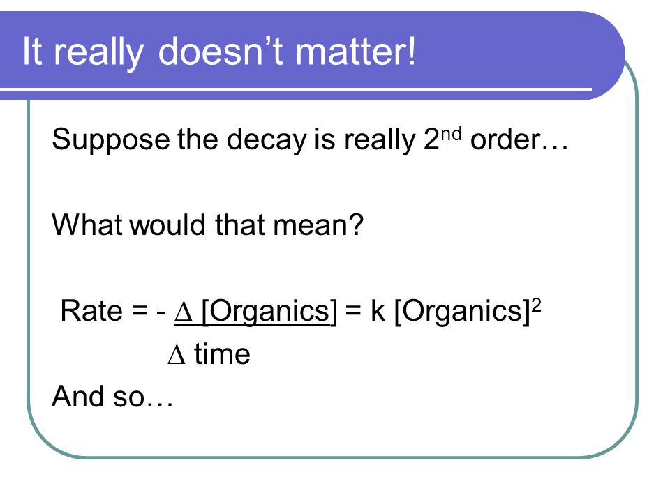 It really doesn't matter! Suppose the decay is really 2 nd order… What would that mean? Rate = - ∆ [Organics] = k [Organics] 2 ∆ time And so…