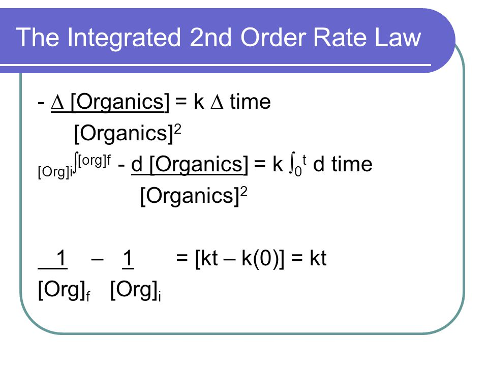 The Integrated 2nd Order Rate Law - ∆ [Organics] = k ∆ time [Organics] 2 [Org]i ∫ [org]f - d [Organics] = k ∫ 0 t d time [Organics] 2 1 – 1 = [kt – k(