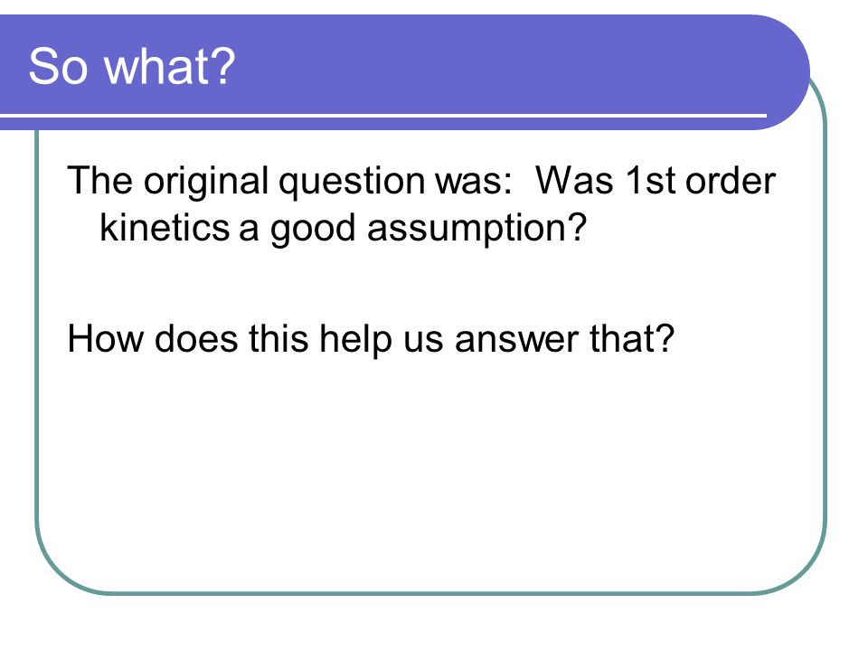 So what? The original question was: Was 1st order kinetics a good assumption? How does this help us answer that?