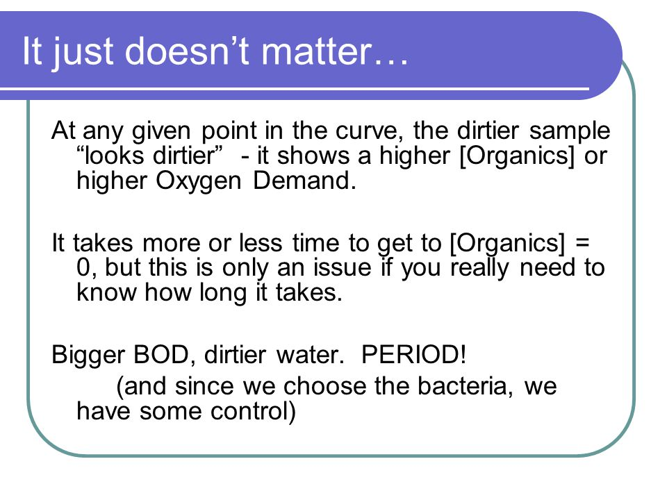 "It just doesn't matter… At any given point in the curve, the dirtier sample ""looks dirtier"" - it shows a higher [Organics] or higher Oxygen Demand. It"