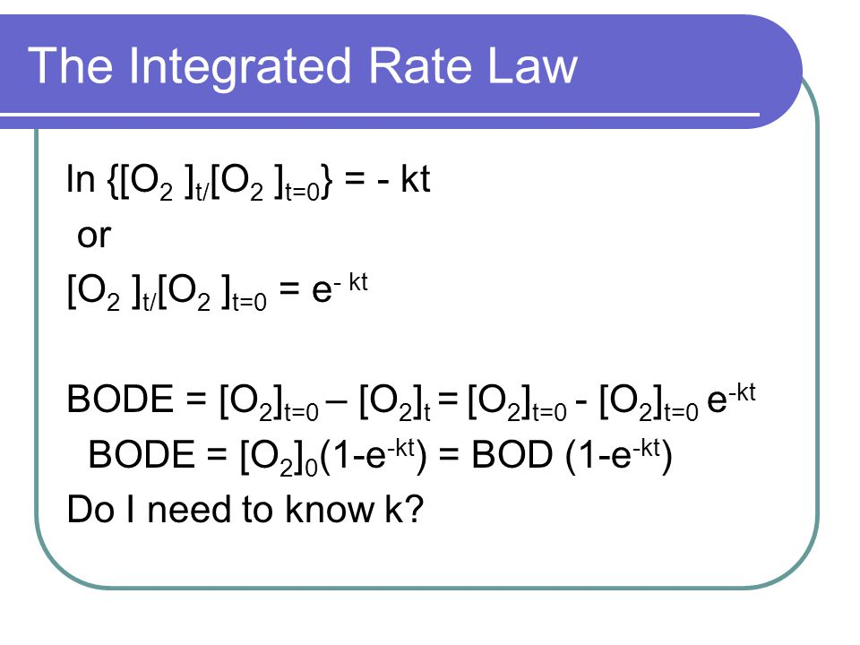 The Integrated Rate Law ln {[O 2 ] t/ [O 2 ] t=0 } = - kt or [O 2 ] t/ [O 2 ] t=0 = e - kt BODE = [O 2 ] t=0 – [O 2 ] t = [O 2 ] t=0 - [O 2 ] t=0 e -k