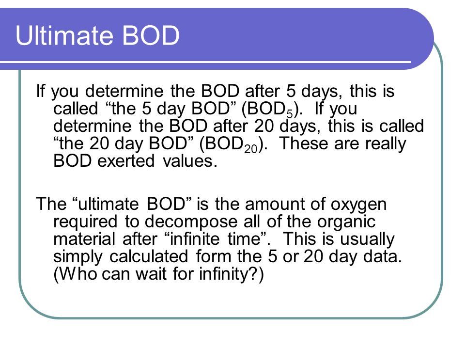 "Ultimate BOD If you determine the BOD after 5 days, this is called ""the 5 day BOD"" (BOD 5 ). If you determine the BOD after 20 days, this is called ""t"