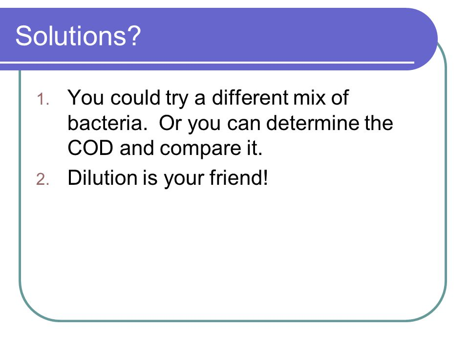 Solutions? 1. You could try a different mix of bacteria. Or you can determine the COD and compare it. 2. Dilution is your friend!