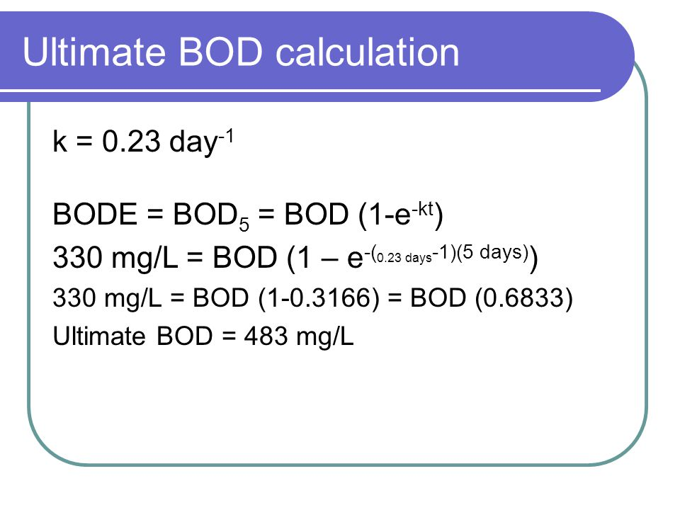 Ultimate BOD calculation k = 0.23 day -1 BODE = BOD 5 = BOD (1-e -kt ) 330 mg/L = BOD (1 – e -( 0.23 days -1)(5 days) ) 330 mg/L = BOD (1-0.3166) = BO