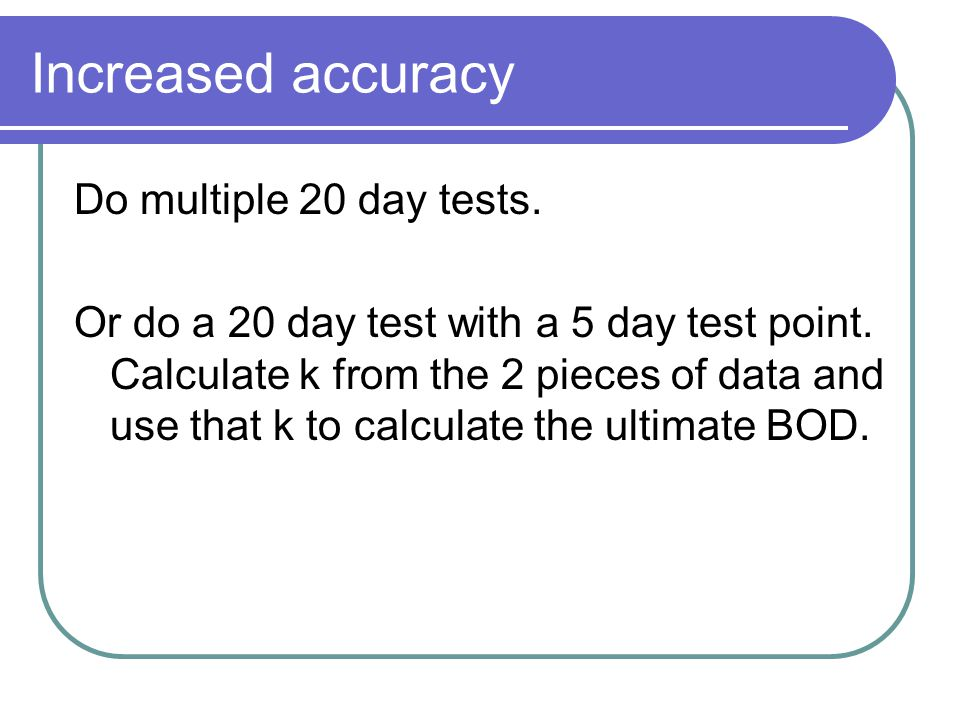 Increased accuracy Do multiple 20 day tests. Or do a 20 day test with a 5 day test point. Calculate k from the 2 pieces of data and use that k to calc
