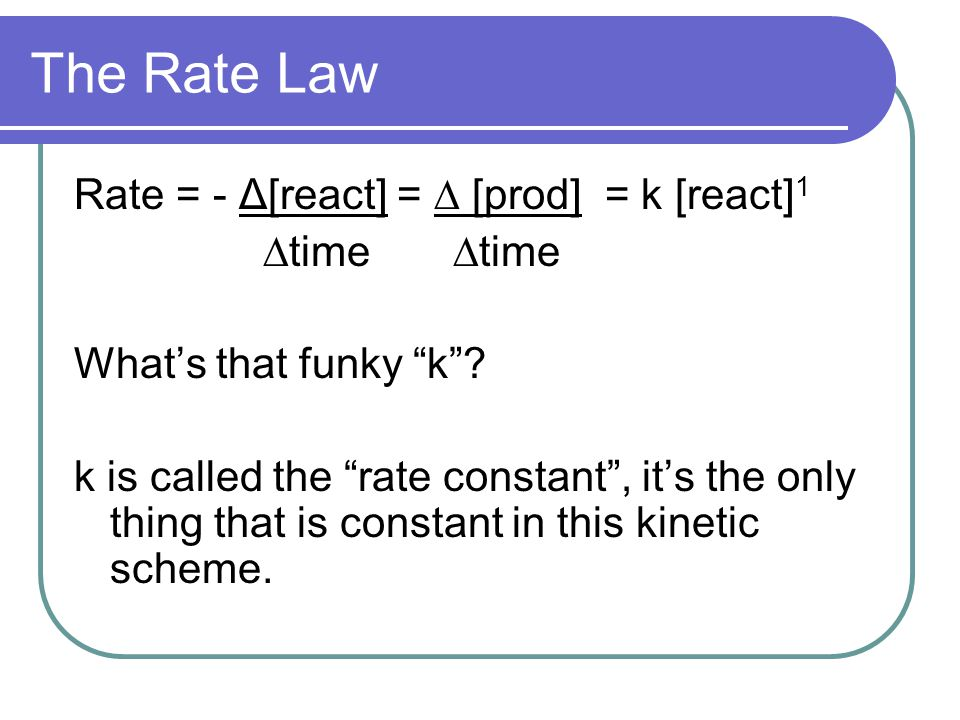 "The Rate Law Rate = - Δ[react] = ∆ [prod] = k [react] 1 ∆time ∆time What's that funky ""k""? k is called the ""rate constant"", it's the only thing that i"