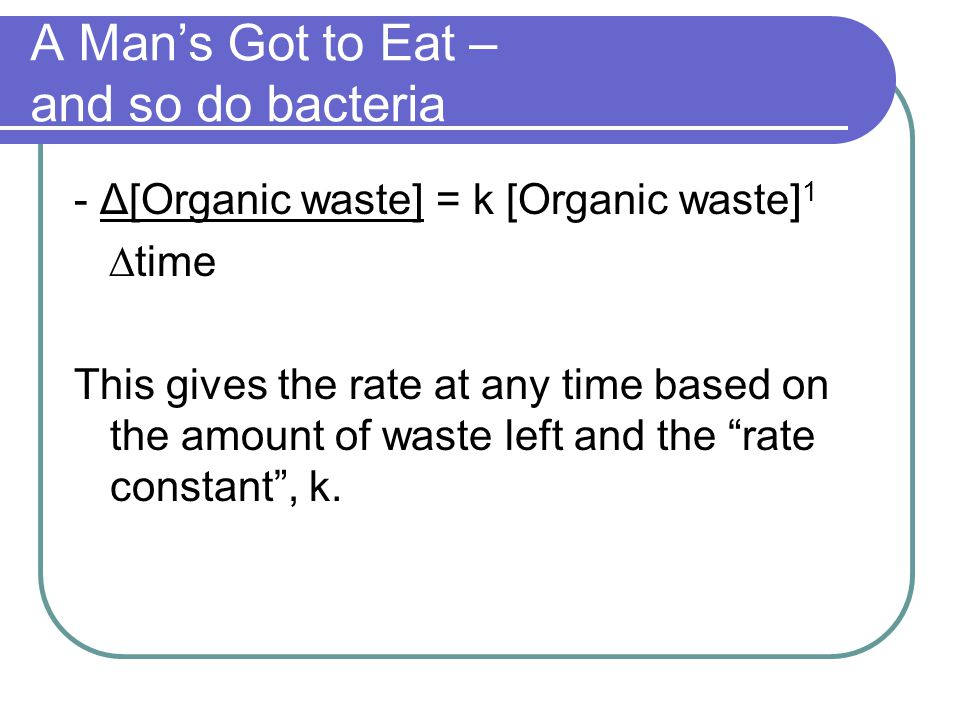 A Man's Got to Eat – and so do bacteria - Δ[Organic waste] = k [Organic waste] 1 ∆time This gives the rate at any time based on the amount of waste le
