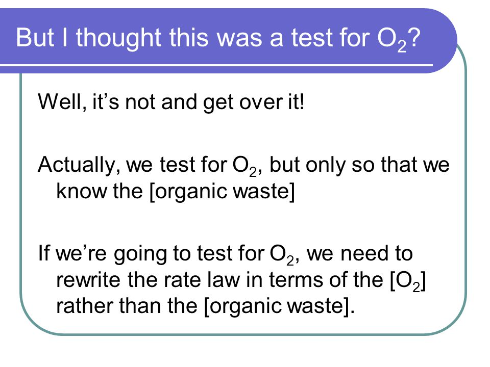 Reformulating the Rate Law Rate = - Δ[Organic] = = k [Organic] 1 ∆time How would we change this to reflect O 2 .