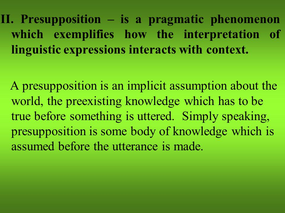 II. Presupposition – is a pragmatic phenomenon which exemplifies how the interpretation of linguistic expressions interacts with context. A presupposi