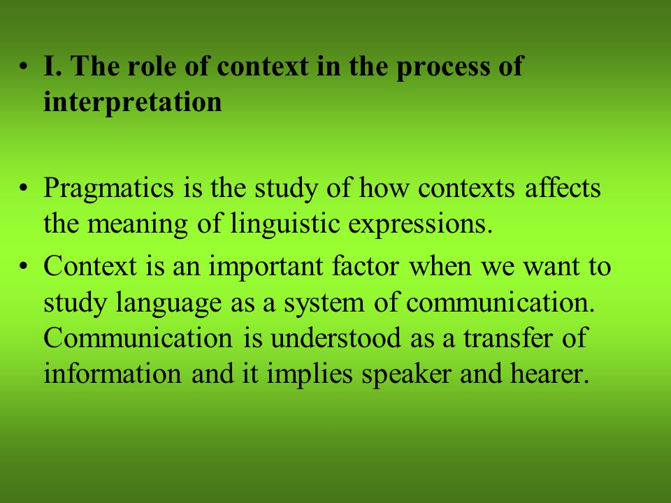 I. The role of context in the process of interpretation Pragmatics is the study of how contexts affects the meaning of linguistic expressions. Context