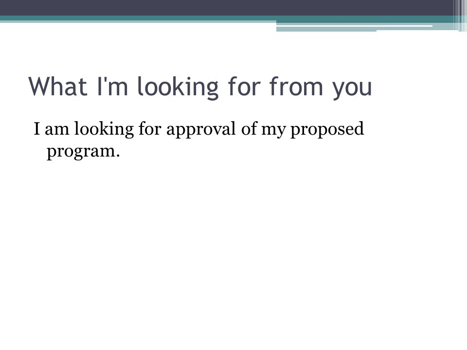 What I m looking for from you I am looking for approval of my proposed program.