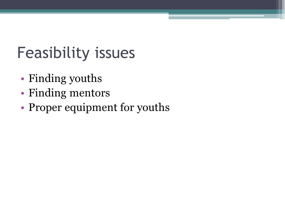 Feasibility issues Finding youths Finding mentors Proper equipment for youths