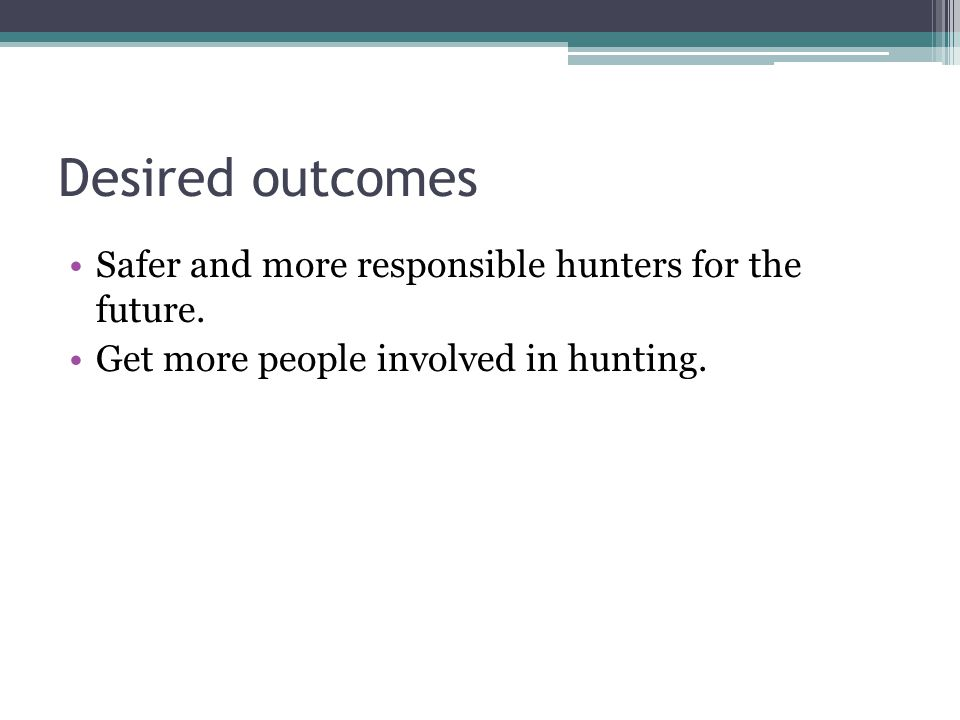 Desired outcomes Safer and more responsible hunters for the future.