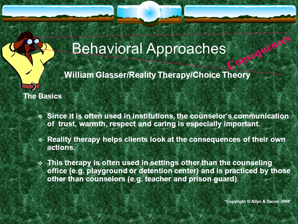 Behavioral Approaches William Glasser/Reality Therapy/Choice Theory The Basics  Since it is often used in institutions, the counselor's communication