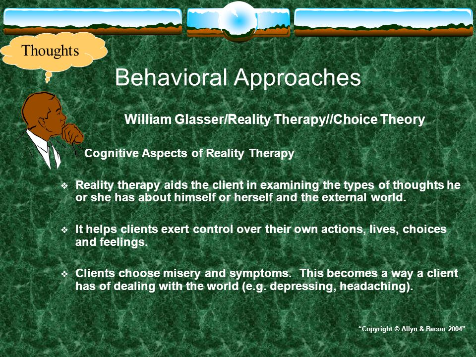 Behavioral Approaches William Glasser/Reality Therapy//Choice Theory Cognitive Aspects of Reality Therapy  Reality therapy aids the client in examini